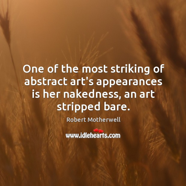 One of the most striking of abstract art's appearances is her nakedness, Robert Motherwell Picture Quote