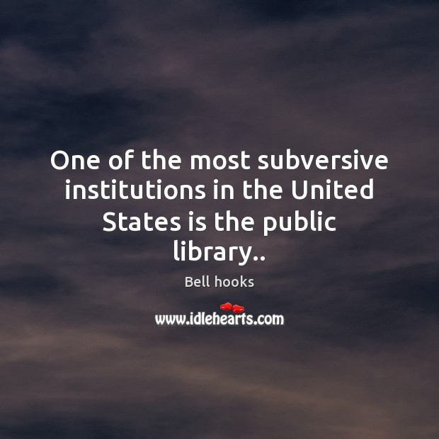 Image, One of the most subversive institutions in the United States is the public library..