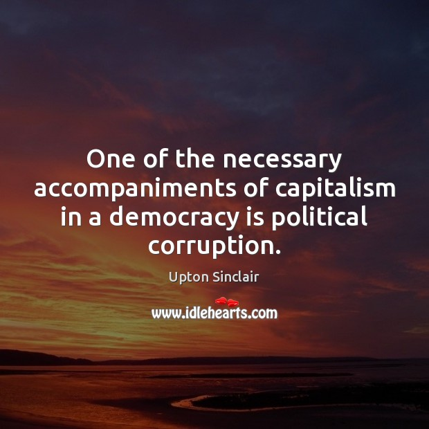 One of the necessary accompaniments of capitalism in a democracy is political corruption. Democracy Quotes Image