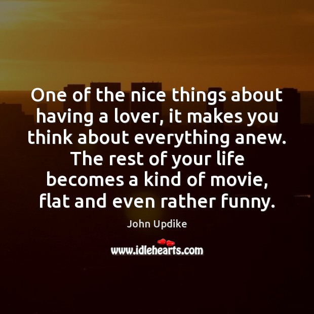 One of the nice things about having a lover, it makes you John Updike Picture Quote