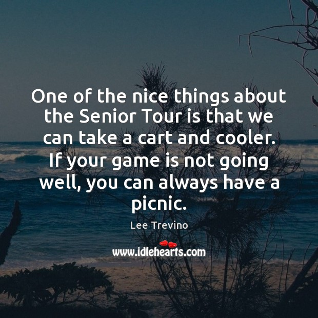 One of the nice things about the Senior Tour is that we Lee Trevino Picture Quote