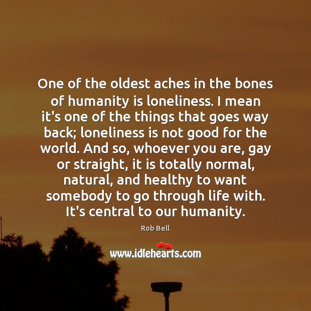 One of the oldest aches in the bones of humanity is loneliness. Rob Bell Picture Quote