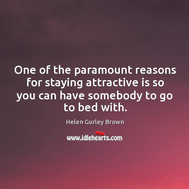 One of the paramount reasons for staying attractive is so you can have somebody to go to bed with. Helen Gurley Brown Picture Quote