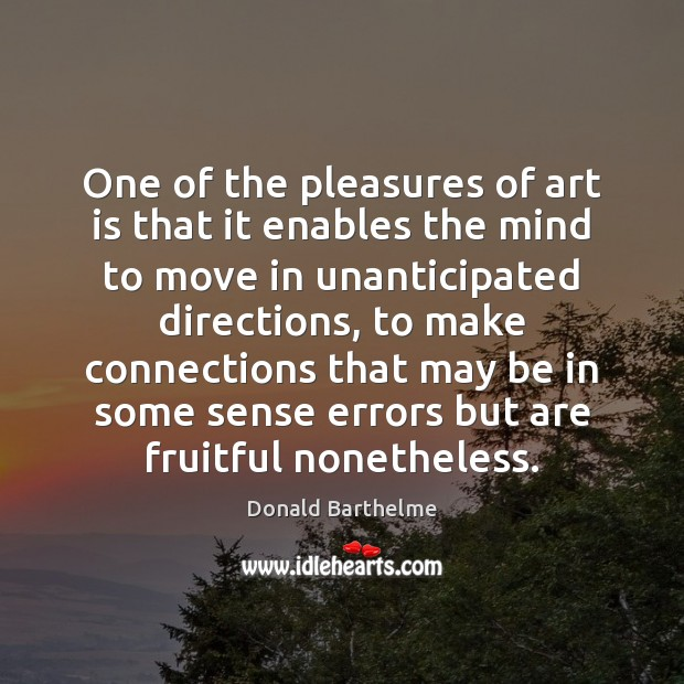 One of the pleasures of art is that it enables the mind Donald Barthelme Picture Quote