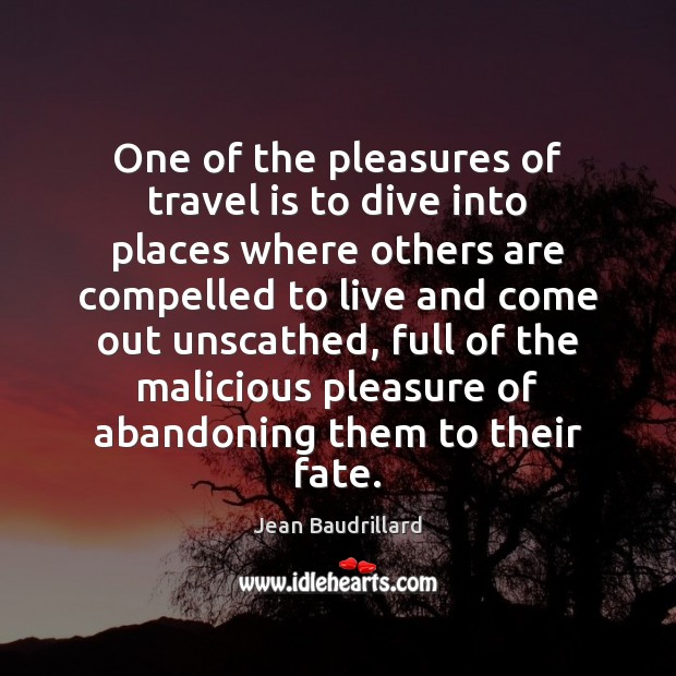 One of the pleasures of travel is to dive into places where Jean Baudrillard Picture Quote