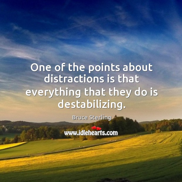 One of the points about distractions is that everything that they do is destabilizing. Bruce Sterling Picture Quote