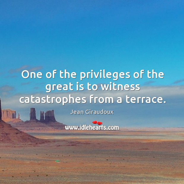 One of the privileges of the great is to witness catastrophes from a terrace. Jean Giraudoux Picture Quote