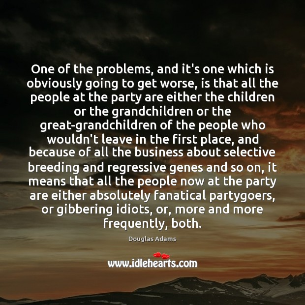 One of the problems, and it's one which is obviously going to Douglas Adams Picture Quote