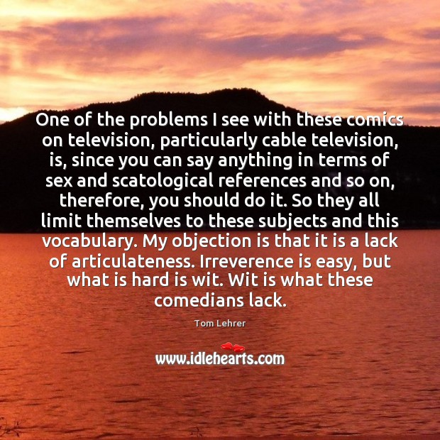 One of the problems I see with these comics on television, particularly Tom Lehrer Picture Quote