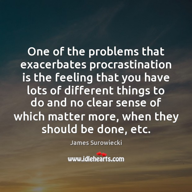 One of the problems that exacerbates procrastination is the feeling that you James Surowiecki Picture Quote