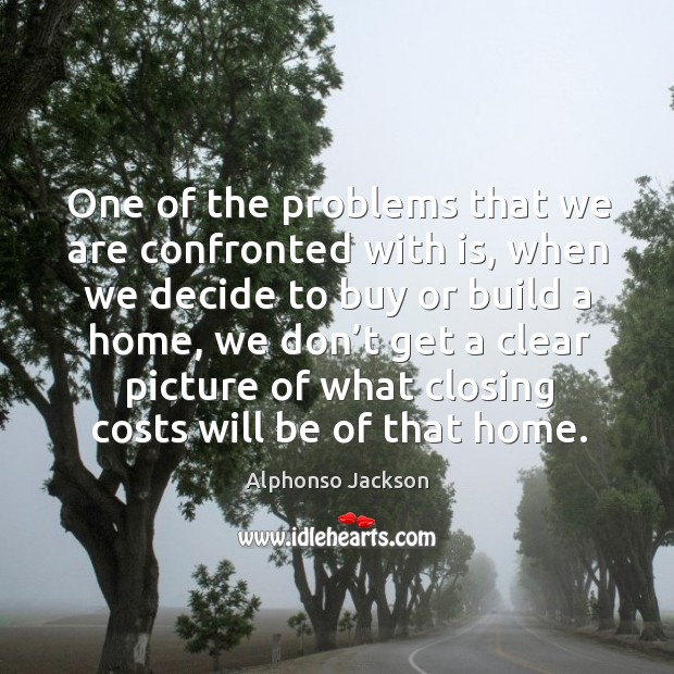 One of the problems that we are confronted with is, when we decide to buy or build a home Image