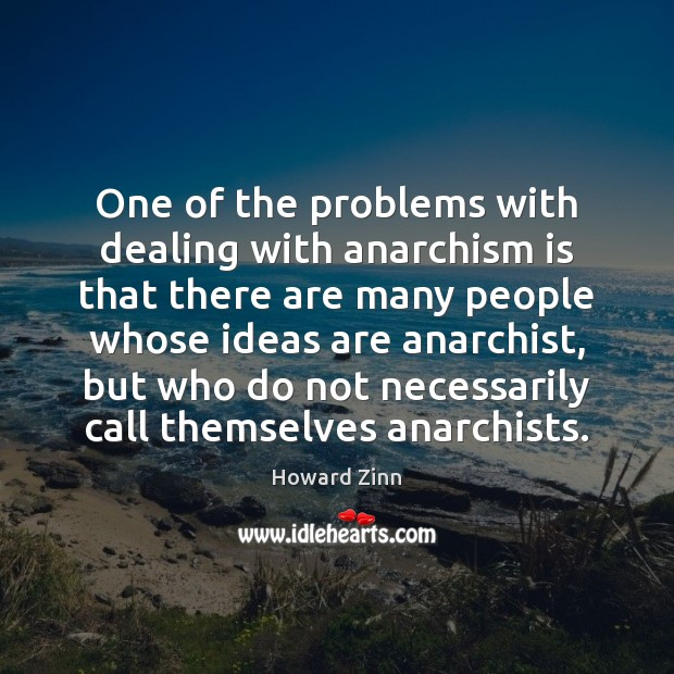 One of the problems with dealing with anarchism is that there are Howard Zinn Picture Quote
