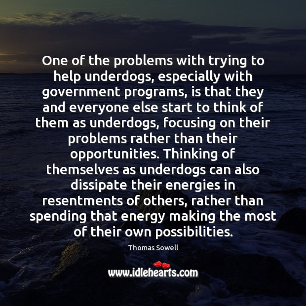 One of the problems with trying to help underdogs, especially with government Thomas Sowell Picture Quote