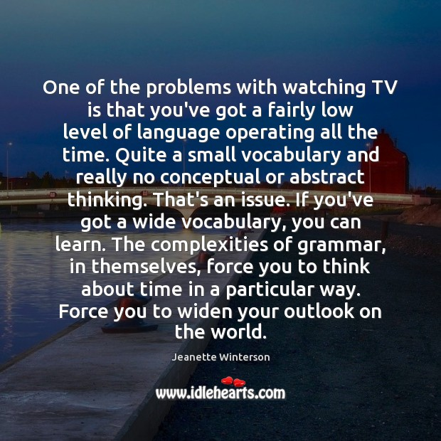 One of the problems with watching TV is that you've got a Jeanette Winterson Picture Quote