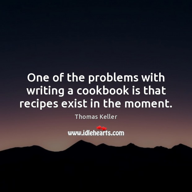 One of the problems with writing a cookbook is that recipes exist in the moment. Thomas Keller Picture Quote