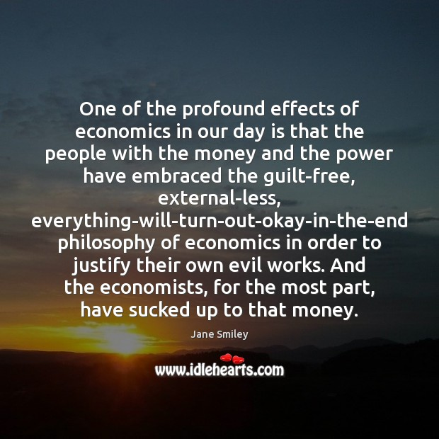 One of the profound effects of economics in our day is that Jane Smiley Picture Quote