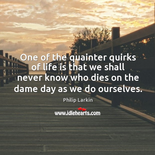 One of the quainter quirks of life is that we shall never Image