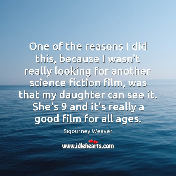 One of the reasons I did this, because I wasn't really looking Sigourney Weaver Picture Quote