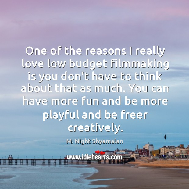 One of the reasons I really love low budget filmmaking is you M. Night Shyamalan Picture Quote