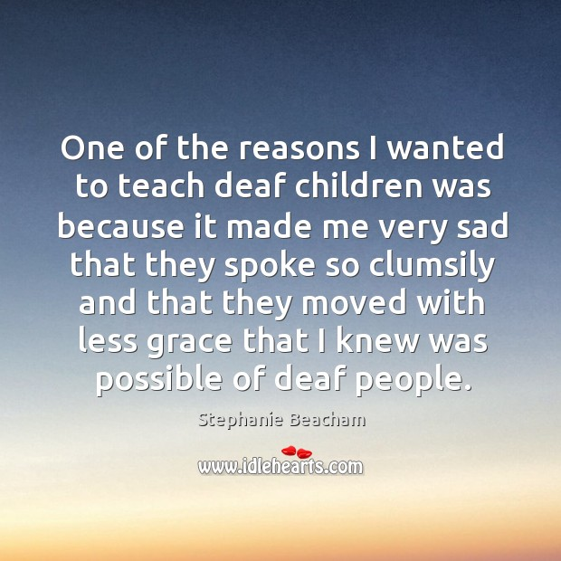 One of the reasons I wanted to teach deaf children was because it made me very sad Stephanie Beacham Picture Quote