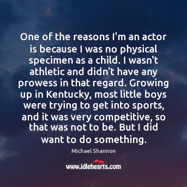 One of the reasons I'm an actor is because I was no Image