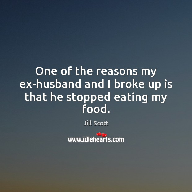 One of the reasons my ex-husband and I broke up is that he stopped eating my food. Food Quotes Image