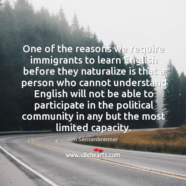 One of the reasons we require immigrants to learn English before they Jim Sensenbrenner Picture Quote