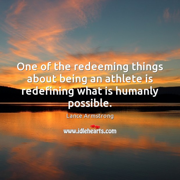 One of the redeeming things about being an athlete is redefining what is humanly possible. Lance Armstrong Picture Quote