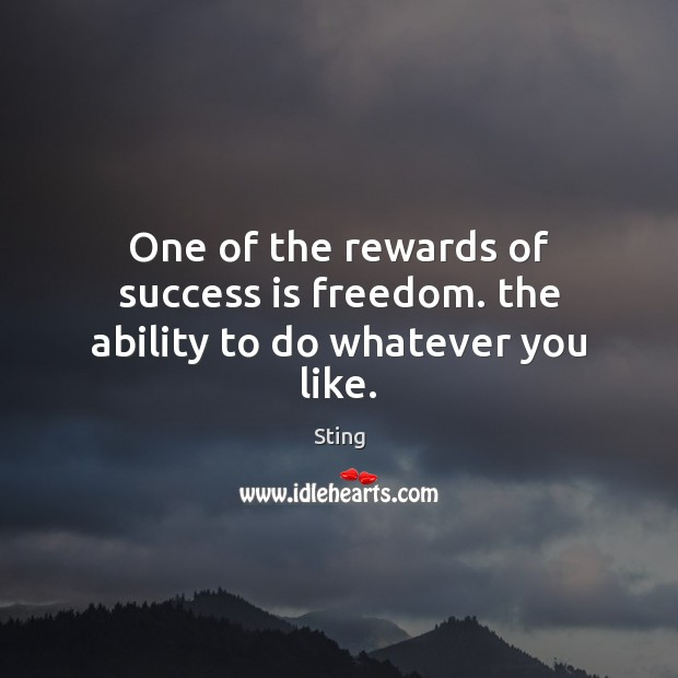 Image, One of the rewards of success is freedom. the ability to do whatever you like.