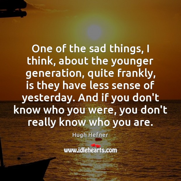 One of the sad things, I think, about the younger generation, quite Image