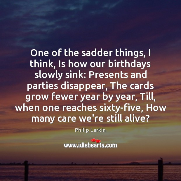 One of the sadder things, I think, Is how our birthdays slowly Philip Larkin Picture Quote