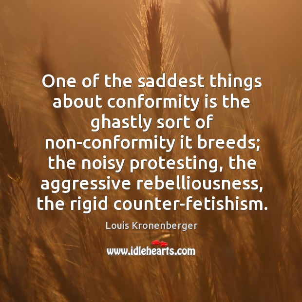 One of the saddest things about conformity is the ghastly sort of Louis Kronenberger Picture Quote
