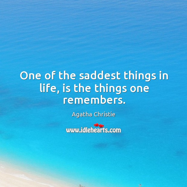Image, One of the saddest things in life, is the things one remembers.