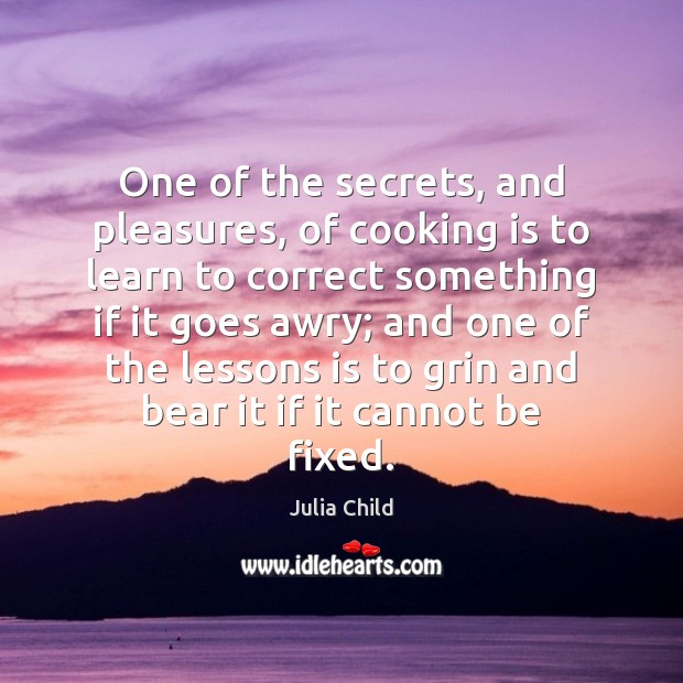 One of the secrets, and pleasures, of cooking is to learn to Cooking Quotes Image