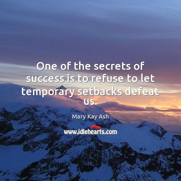 One of the secrets of success is to refuse to let temporary setbacks defeat us. Mary Kay Ash Picture Quote