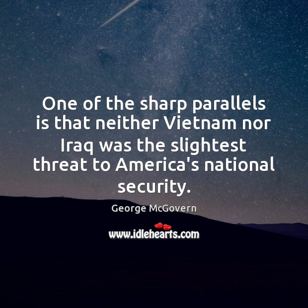 One of the sharp parallels is that neither Vietnam nor Iraq was George McGovern Picture Quote