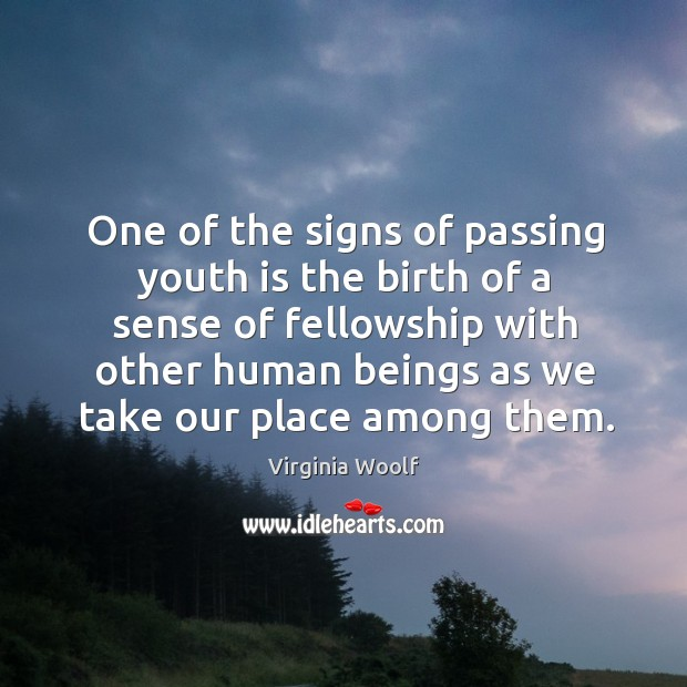 Image, One of the signs of passing youth is the birth of a sense of fellowship with other human beings as we take our place among them.