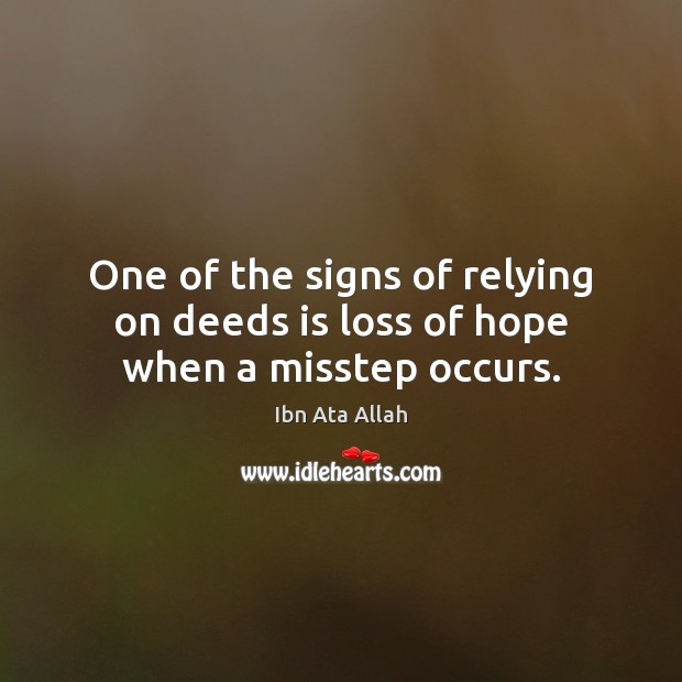 One of the signs of relying on deeds is loss of hope when a misstep occurs. Ibn Ata Allah Picture Quote