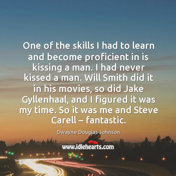 One of the skills I had to learn and become proficient in is kissing a man. I had never kissed a man. Dwayne Douglas Johnson Picture Quote