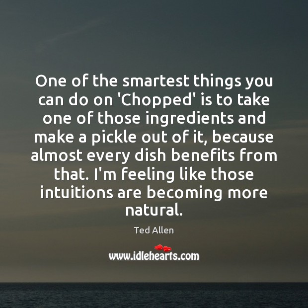 One of the smartest things you can do on 'Chopped' is to Ted Allen Picture Quote