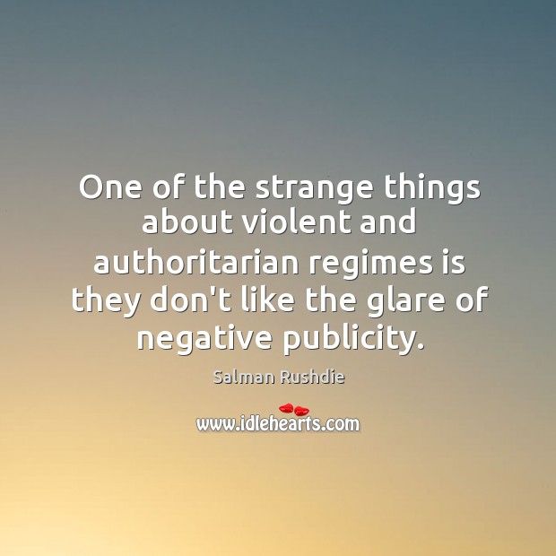 Image, One of the strange things about violent and authoritarian regimes is they