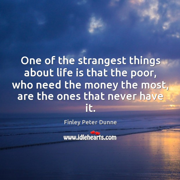 One of the strangest things about life is that the poor, who need the money the most Image