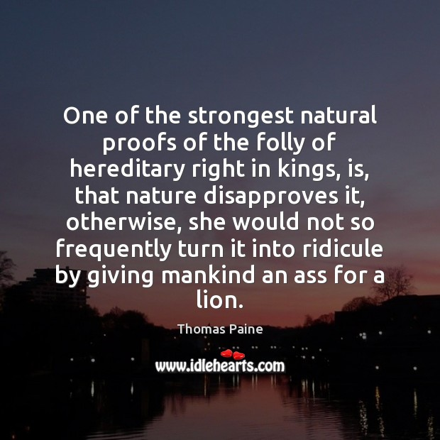One of the strongest natural proofs of the folly of hereditary right Thomas Paine Picture Quote