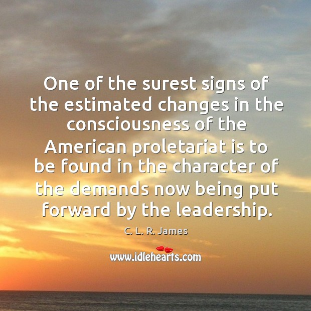 One of the surest signs of the estimated changes in the consciousness C. L. R. James Picture Quote