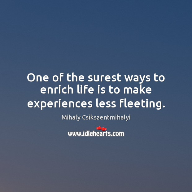 One of the surest ways to enrich life is to make experiences less fleeting. Mihaly Csikszentmihalyi Picture Quote