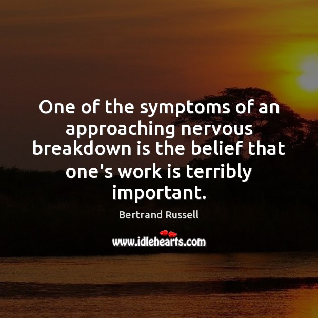 Image, One of the symptoms of an approaching nervous breakdown is the belief
