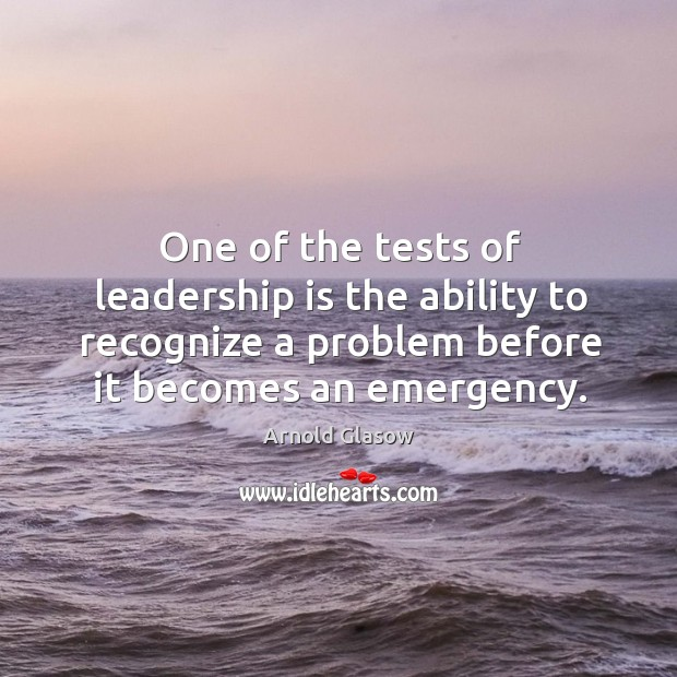 Image, One of the tests of leadership is the ability to recognize a problem before it becomes an emergency.