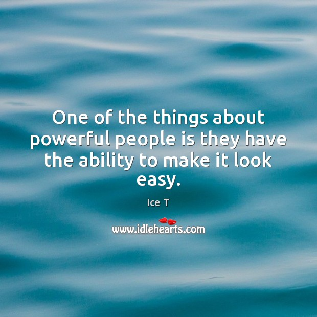One of the things about powerful people is they have the ability to make it look easy. Ice T Picture Quote