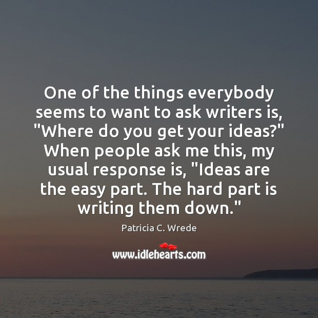 """One of the things everybody seems to want to ask writers is, """" Image"""