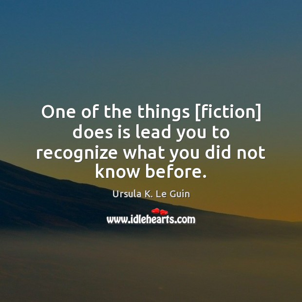 One of the things [fiction] does is lead you to recognize what you did not know before. Ursula K. Le Guin Picture Quote